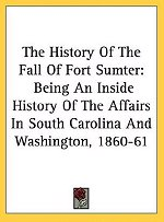 The History Of The Fall Of Fort Sumter Being An Inside History Of The Affairs In South Carolina And Washington 1860 61 The Conditions And Events In The